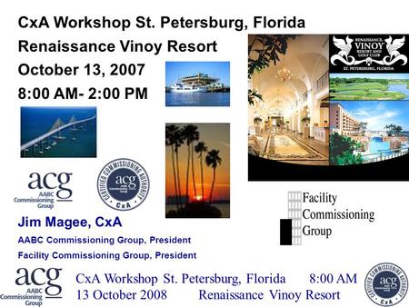 ACG CxA WORKSHOP WEBINAR CxA Workshop St. Petersburg, Florida 8:00 AM 13 October 2008Renaissance Vinoy Resort CxA Workshop St. Petersburg, Florida Renaissance.