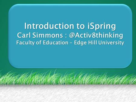 Introduction to iSpring Carl Simmons Faculty of Education – Edge Hill University Introduction to iSpring Carl Simmons