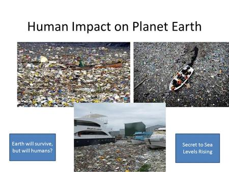 Human Impact on Planet Earth Earth will survive, but will humans? Secret to Sea Levels Rising.