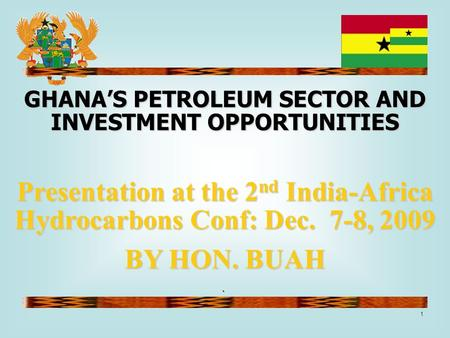 1 ` GHANA'S PETROLEUM SECTOR AND INVESTMENT OPPORTUNITIES Presentation at the 2 nd India-Africa Hydrocarbons Conf: Dec. 7-8, 2009 BY HON. BUAH.