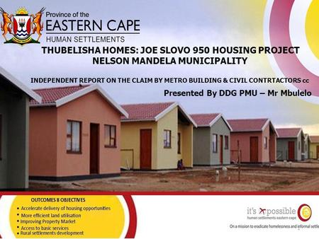 THUBELISHA HOMES: JOE SLOVO 950 HOUSING PROJECT NELSON MANDELA MUNICIPALITY INDEPENDENT REPORT ON THE CLAIM BY METRO BUILDING & CIVIL CONTRTACTORS cc Presented.