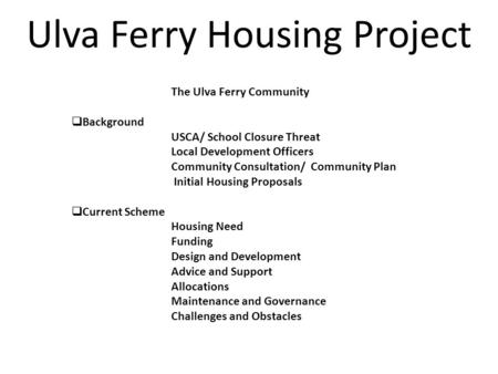  Introduction The Ulva Ferry Community  Background USCA/ School Closure Threat Local Development Officers Community Consultation/ Community Plan Initial.