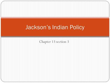 Chapter 13 section 3 Jackson's Indian Policy. Jackson's Right to Land Jackson's goal was shaped by his earlier experiences fighting the Seminoles in Florida.