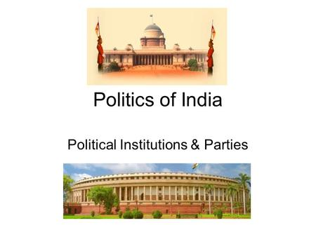 Politics of India Political Institutions & Parties.