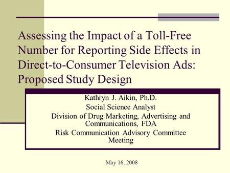 Assessing the Impact of a Toll-Free Number for Reporting Side Effects in Direct-to-Consumer Television Ads: Proposed Study Design Kathryn J. Aikin, Ph.D.