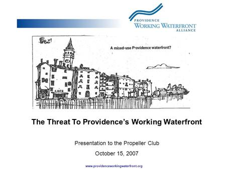 Www.providenceworkingwaterfront.org The Threat To Providence's Working Waterfront Presentation to the Propeller Club October 15, 2007.
