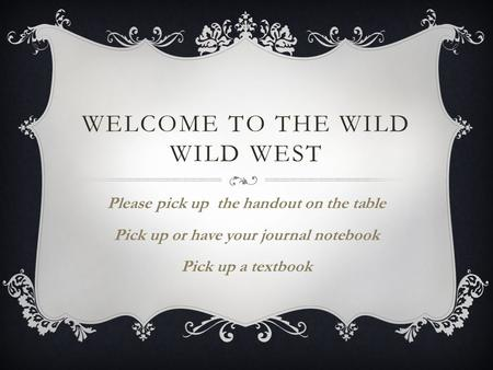 WELCOME TO THE WILD WILD WEST Please pick up the handout on the table Pick up or have your journal notebook Pick up a textbook.