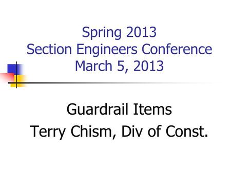 Spring 2013 Section Engineers Conference March 5, 2013 Guardrail Items Terry Chism, Div of Const.