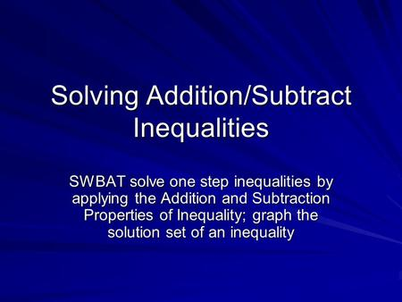 Solving Addition/Subtract Inequalities SWBAT solve one step inequalities by applying the Addition and Subtraction Properties of Inequality; graph the solution.