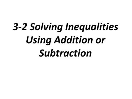 3-2 Solving Inequalities Using Addition or Subtraction.