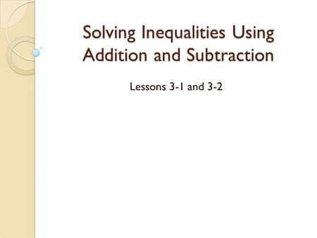 Solving Inequalities Using Addition and Subtraction Lessons 3-1 and 3-2.