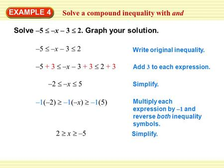 Simplify. Multiply each expression by –1 and reverse both inequality symbols. Simplify. Solve a compound inequality with and EXAMPLE 4 Solve –5  –x –