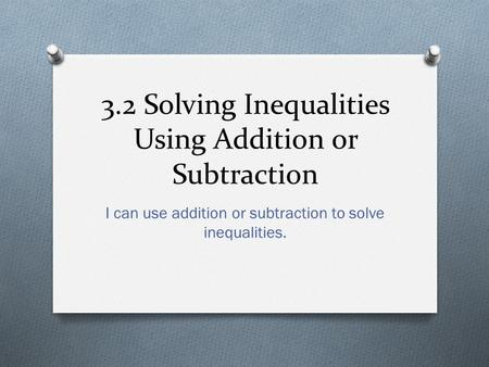 3.2 Solving Inequalities Using Addition or Subtraction I can use addition or subtraction to solve inequalities.