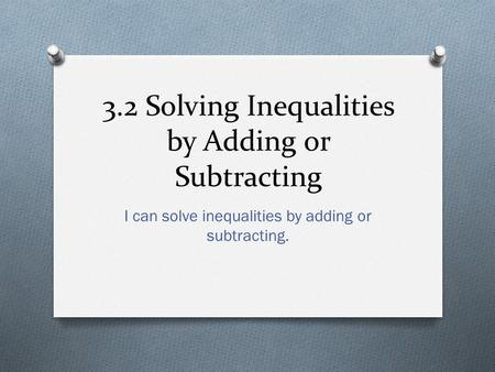 3.2 Solving Inequalities by Adding or Subtracting I can solve inequalities by adding or subtracting.