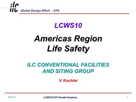 Global Design Effort - CFS 03-29-10 LCWS10 CFS Parallel Sessions 1 LCWS10 Americas Region Life Safety ILC CONVENTIONAL FACILITIES AND SITING GROUP V. Kuchler.