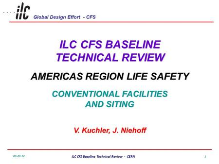 Global Design Effort - CFS 03-23-12 ILC CFS Baseline Technical Review - CERN 1 ILC CFS BASELINE TECHNICAL REVIEW AMERICAS REGION LIFE SAFETY CONVENTIONAL.