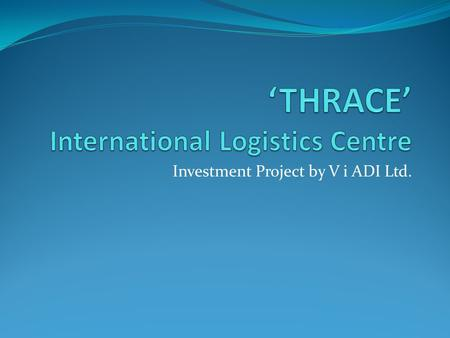 Investment Project by V i ADI Ltd.. LOCATION 'Thrace' International Logistics Centre is located in the northern part of the district of Plovdiv: 1.5 km.