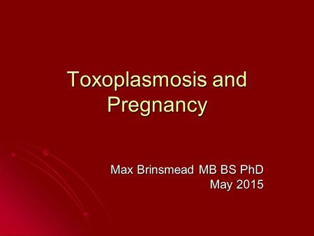 Toxoplasmosis and Pregnancy Max Brinsmead MB BS PhD May 2015.