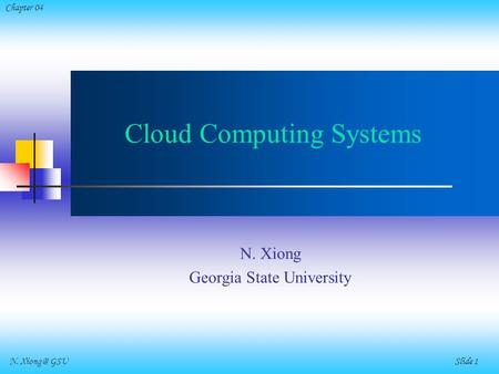 N. GSU Slide 1 Chapter 04 Cloud Computing Systems N. Xiong Georgia State University.