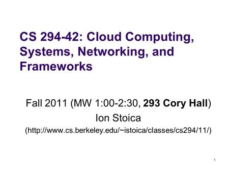 1 CS 294-42: Cloud Computing, Systems, Networking, and Frameworks Fall 2011 (MW 1:00-2:30, 293 Cory Hall) Ion Stoica (http://www.cs.berkeley.edu/~istoica/classes/cs294/11/)