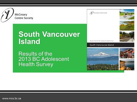 Www.mcs.bc.ca South Vancouver Island Results of the 2013 BC Adolescent Health Survey.