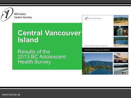 Www.mcs.bc.ca Central Vancouver Island Results of the 2013 BC Adolescent Health Survey.