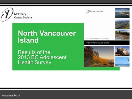 Www.mcs.bc.ca North Vancouver Island Results of the 2013 BC Adolescent Health Survey.