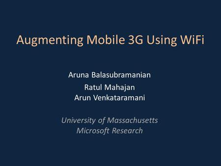 Augmenting Mobile 3G Using WiFi Aruna Balasubramanian Ratul Mahajan Arun Venkataramani University of Massachusetts Microsoft Research.