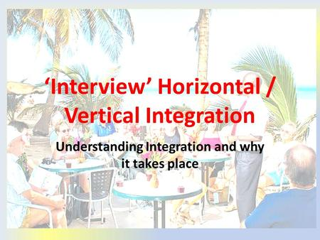 'Interview' Horizontal / Vertical Integration Understanding Integration and why it takes place.