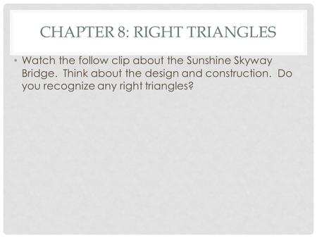 CHAPTER 8: RIGHT TRIANGLES Watch the follow clip about the Sunshine Skyway Bridge. Think about the design and construction. Do you recognize any right.