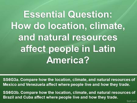 Essential Question: How do location, climate, and natural resources affect people in Latin America? SS6G3a. Compare how the location, climate, and natural.