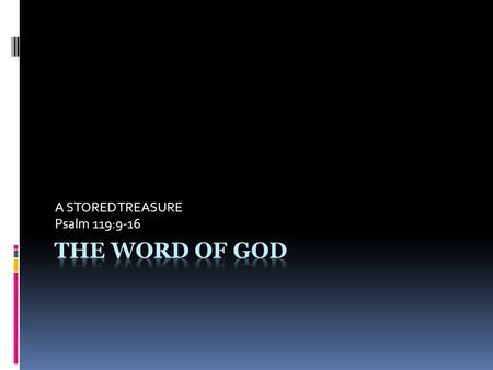 A STORED TREASURE Psalm 119:9-16. LIFE IN THE WORD IS A SOUL CLEANSING EXPERIENCE (v. 9) LIFE IN THE WORD SEEKS A SOUL- SOAKING EXPERIENCE IN THE WORD.