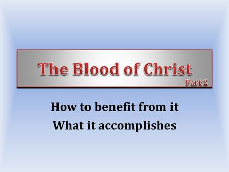 How to benefit from it What it accomplishes. Gives life to sinners, Jno 14:6; Col. 3:4 We only have spiritual life because He died, Jno. 3:16-17 – Love.