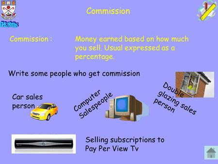 Commission Commission :Money earned based on how much you sell. Usual expressed as a percentage. Write some people who get commission Car sales person.