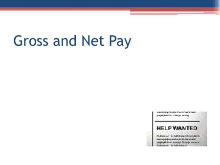 Gross and Net Pay. Gross Pay There are a variety of ways that you may be paid for a job. What are some of the different ways that you are familiar with?