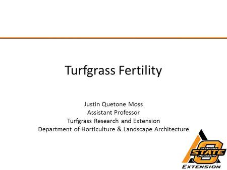 Turfgrass Fertility Justin Quetone Moss Assistant Professor Turfgrass Research and Extension Department of Horticulture & Landscape Architecture.