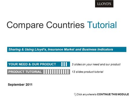 Sharing & Using Lloyd's, Insurance Market and Business Indicators Click anywhere to CONTINUE THIS MODULE YOUR NEED & OUR PRODUCT PRODUCT TUTORIAL 3 slides.