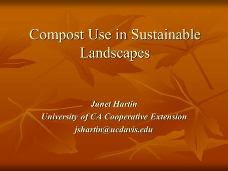 Compost Use in Sustainable Landscapes Janet Hartin University of CA Cooperative Extension