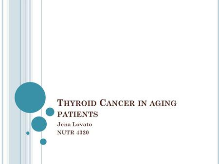 T HYROID C ANCER IN AGING PATIENTS Jena Lovato NUTR 4320.