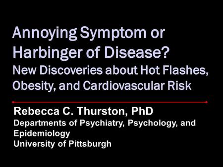 Rebecca C. Thurston, PhD Departments of Psychiatry, Psychology, and Epidemiology University of Pittsburgh.