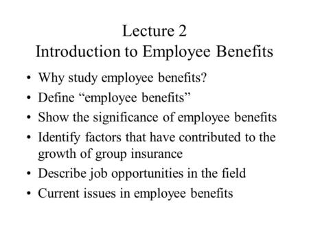 "Lecture 2 Introduction to Employee Benefits Why study employee benefits? Define ""employee benefits"" Show the significance of employee benefits Identify."