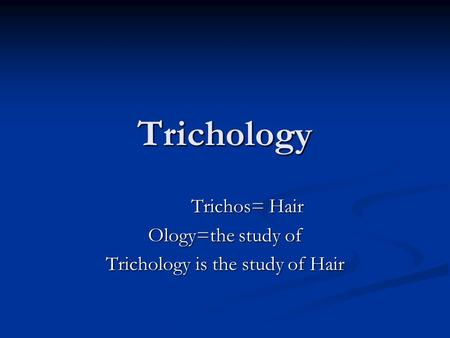 Trichos= Hair Ology=the study of Trichology is the study of Hair