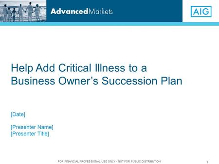 FOR FINANCIAL PROFESSIONAL USE ONLY - NOT FOR PUBLIC DISTRIBUTION 1 [Date] [Presenter Name] [Presenter Title] Help Add Critical Illness to a Business Owner's.