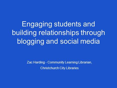 Engaging students and building relationships through blogging and social media Zac Harding - Community Learning Librarian, Christchurch City Libraries.