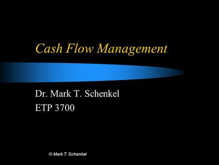 © Mark T. Schenkel Cash Flow Management Dr. Mark T. Schenkel ETP 3700.