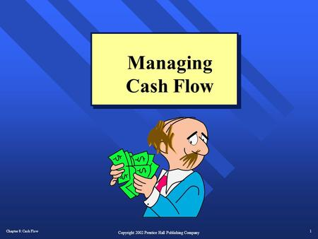 Chapter 8: Cash Flow1 Copyright 2002 Prentice Hall Publishing Company Managing Cash Flow.