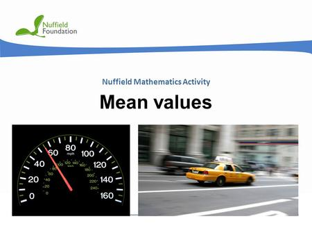 © Nuffield Foundation 2011 Nuffield Mathematics Activity Mean values.
