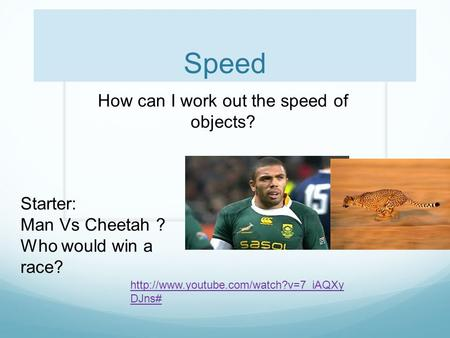 Speed How can I work out the speed of objects? Starter: Man Vs Cheetah ? Who would win a race?  DJns#
