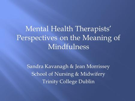 Mental Health Therapists' Perspectives on the Meaning of Mindfulness Sandra Kavanagh & Jean Morrissey School of Nursing & Midwifery Trinity College Dublin.