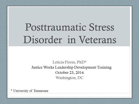 Posttraumatic Stress Disorder in Veterans Leticia Flores, PhD* E Justice Works Leadership Development Training October 23, 2014 23, 2014 Washington, DC.